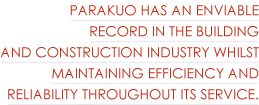 Parakuo has an enviable record in the building and construction industry whilst maintaining efficiency and reliability throughout its service.